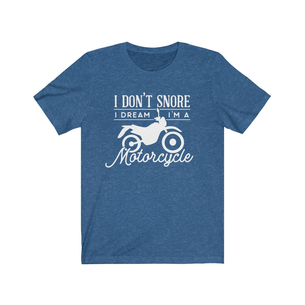 I don't snore.. I dream I'm on a motorcycle Unisex Jersey Short Sleeve Tee