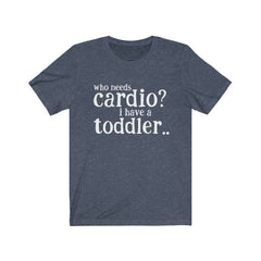 Who Needs Cardio I have a Toddler Unisex Jersey Short Sleeve Tee
