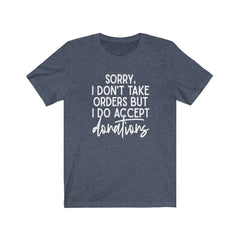 Sorry I don't take Orders Unisex Jersey Short Sleeve Tee