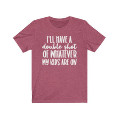 I'll have a double shot of whatever my kids are on Unisex Jersey Short Sleeve Tee