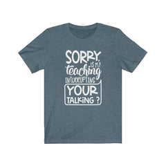 Sorry is my Teaching Interrupting Your Talking Unisex Jersey Short Sleeve Tee