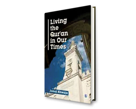 LIVING THE QURAN IN OUR TIMES. HARDCOVER. A Vision of How Muslims Can Revitalize Their Faith While Being Faithful to God & His Messenger