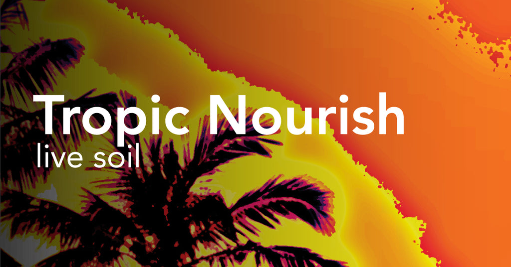 Tropic Nourish™ - Live Soil