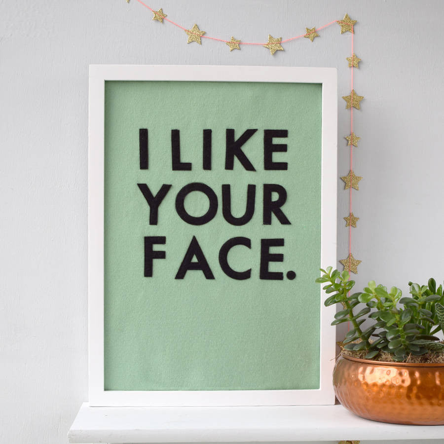 I Like Your Face Felt Typographic Art Work - Connie Clementine