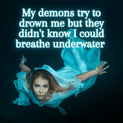 My demons try to drown me but didn't know I could breathe underwater