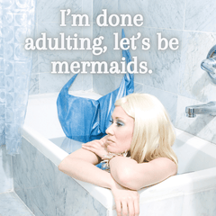 I am done adulting lets be mermaids