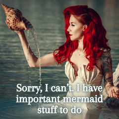 Sorry, I can't I have important mermaid stuff to do