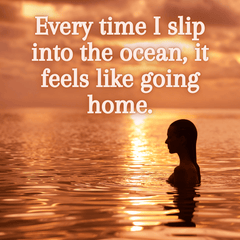 every time i slip into the ocean it feels like going home