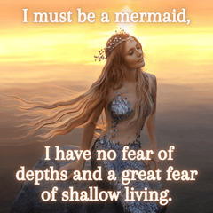 I must be a mermaid  I have no fear of depths and great fear of shallow living