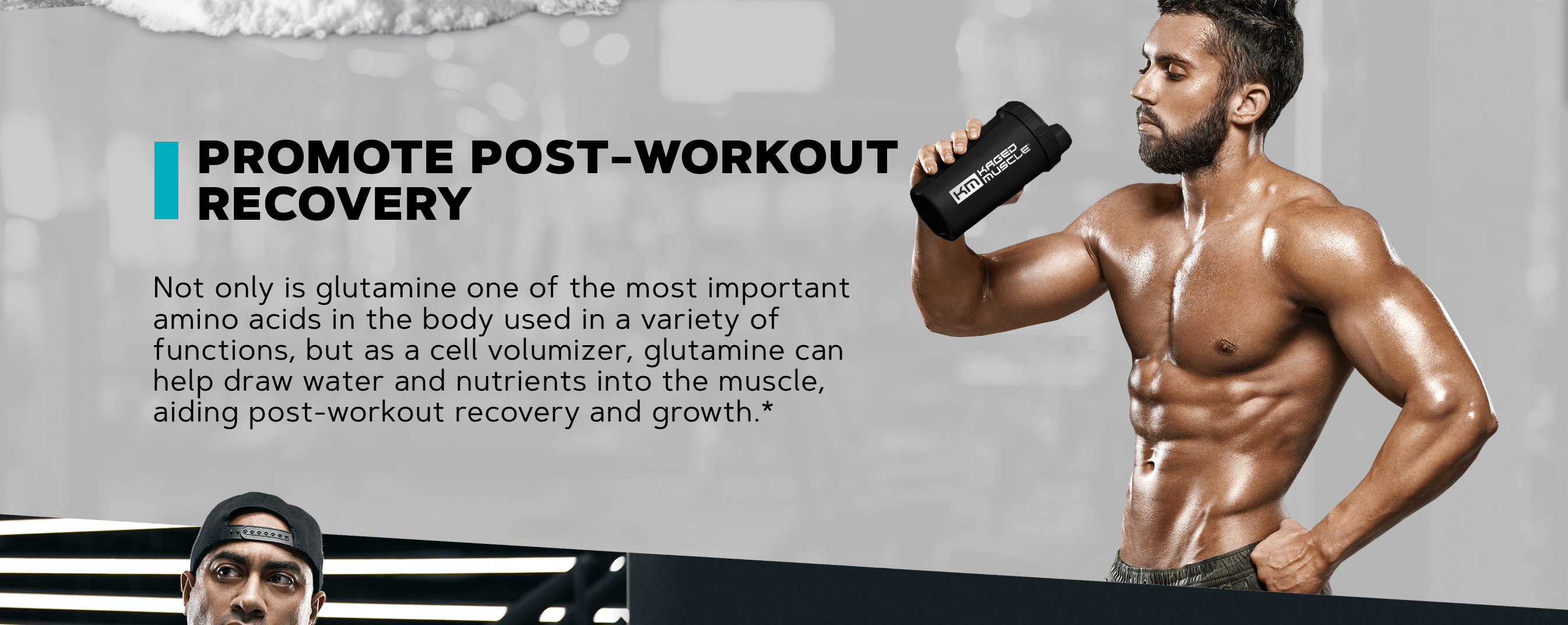 PROMOTE POST-WORKOUT RECOVERY  Not only is glutamine one of the most important amino acids in the body used in a variety of functions, but as a cell volumizer, glutamine can help draw water and nutrients into the muscle, aiding post-workout recovery and growth.*