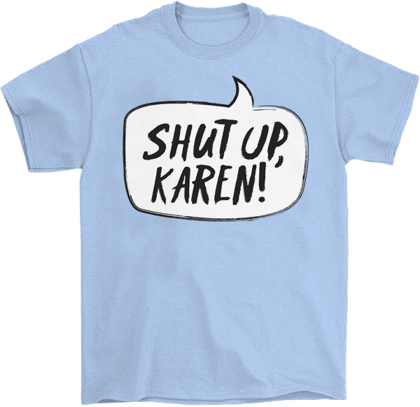 Shut Up, Karen! T-Shirt