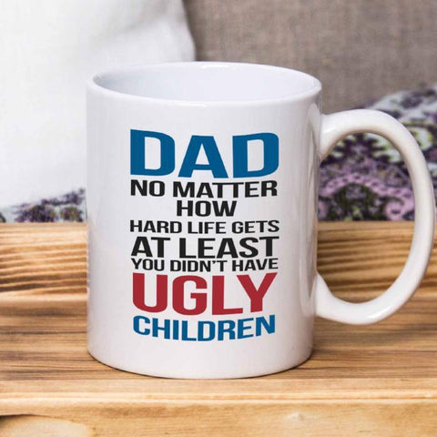 DAD No matter how hard life gets at least you didn't have ugly children- Mug