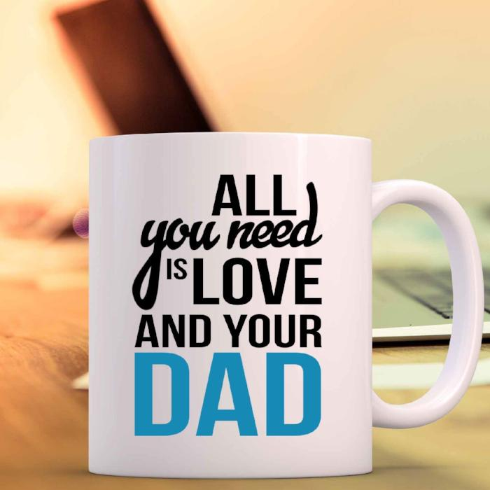 All you need is love and your dad- Printed Coffee Mug