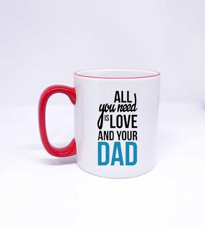 All you need is love and your dad- Fathers Day Printed Coffee Mug, Ceramic gift mug, Christmas Mug for DAD, Daddy birthday Mug