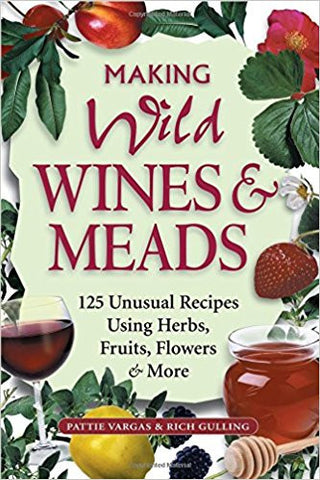 Making Wild Wines & Meads: 125 Unusual Recipes Using Herbs, Fruit, Flowers & More - Doc's Cellar