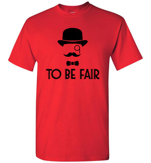 To Be Fair Letterkenny - T-Shirt - Absurd Ink