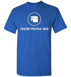 You're Ten Ply Bud - T-Shirt - Absurd Ink