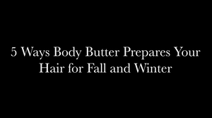 5 Ways Body Butter Prepares Your Hair for Fall and Winter