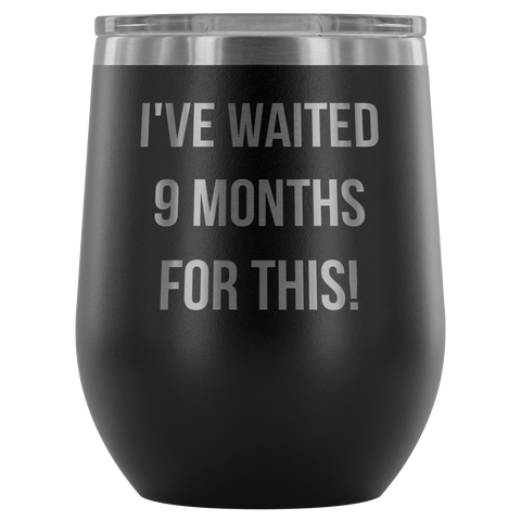 I've Waited 9 Months For This! Tumbler Cup