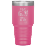 Being My Brother Is Really The Only Gift You Need. -Love You- 30oz Cup