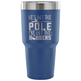 He's Got The Pole I've Got The Bobbers Tumbler Cup