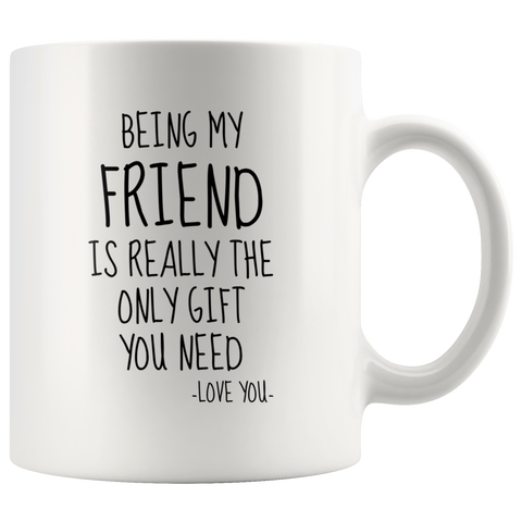 Being My Friend Is Really The Only Gift You Need. -Love You- Mug