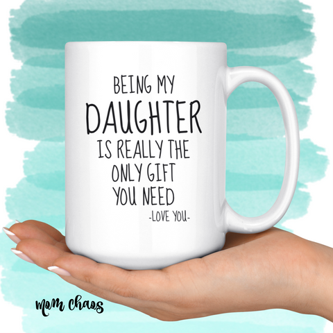 Being My Daughter Is Really The Only Gift You Need. -Love You- Mug