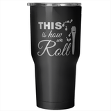 This Is How We Roll RF Tumbler 30oz