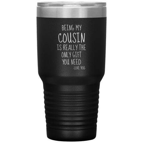 Being My Cousin Is Really The Only Gift You Need. -Love You- 30oz Cup