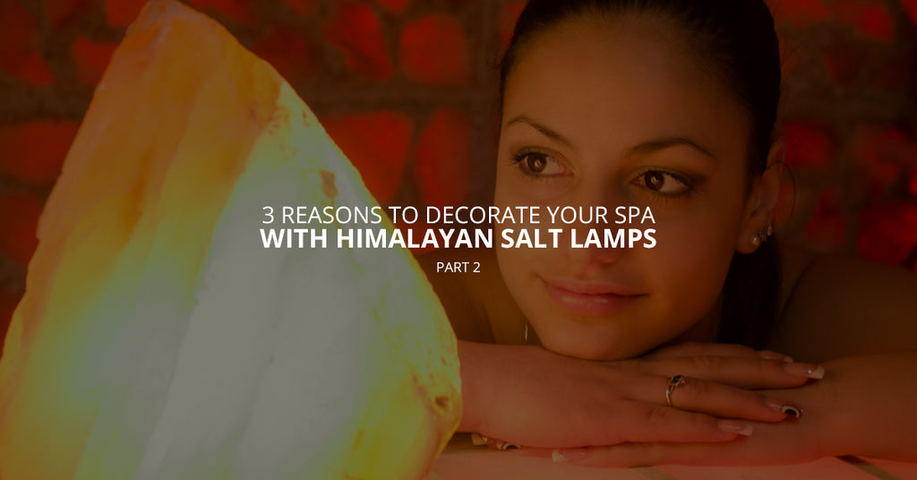 3 Reasons to Decorate Your Spa With Himalayan Salt Lamps, Pt. 2