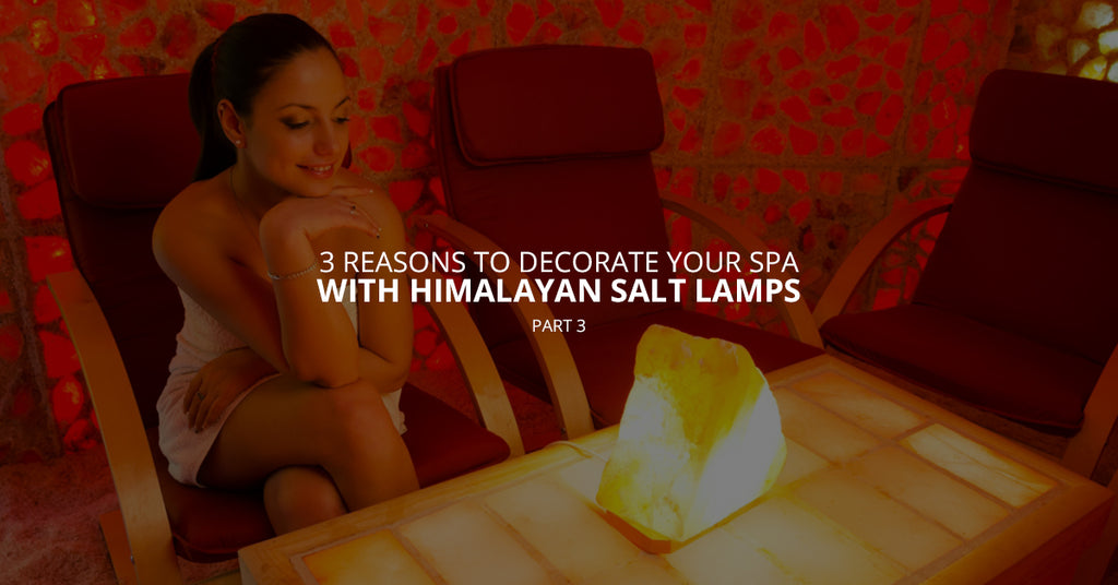 3 Reasons to Decorate Your Spa With Himalayan Salt Lamps, Pt. 3
