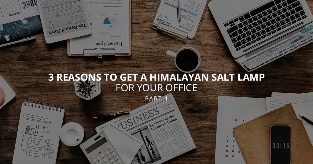 3 Reasons to Get a Himalayan Salt Lamp for Your Office, Part 1