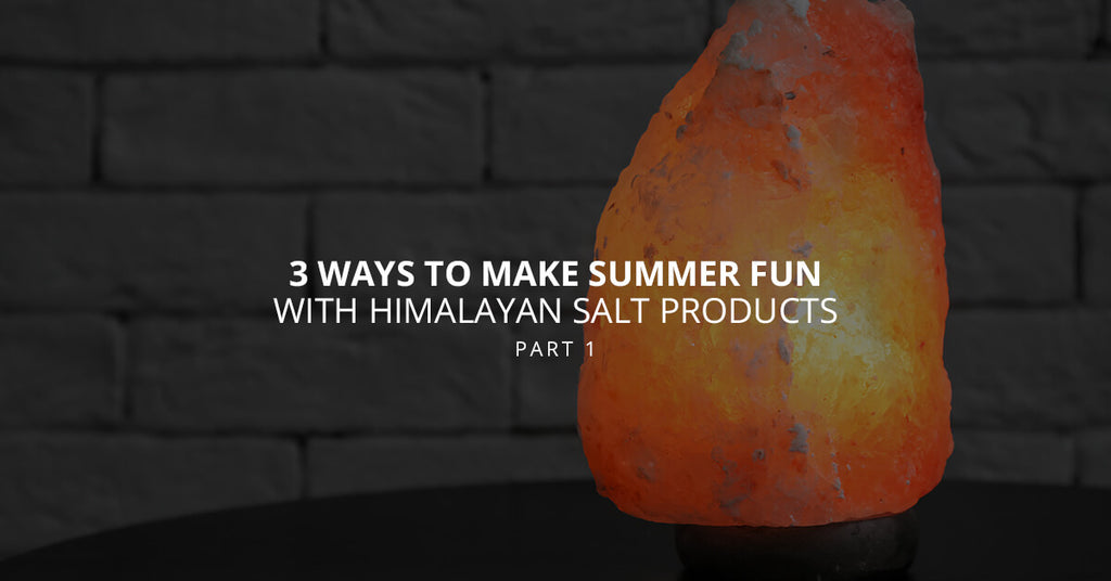 3 Ways to Make Summer Fun With Himalayan Salt Products, Part 1