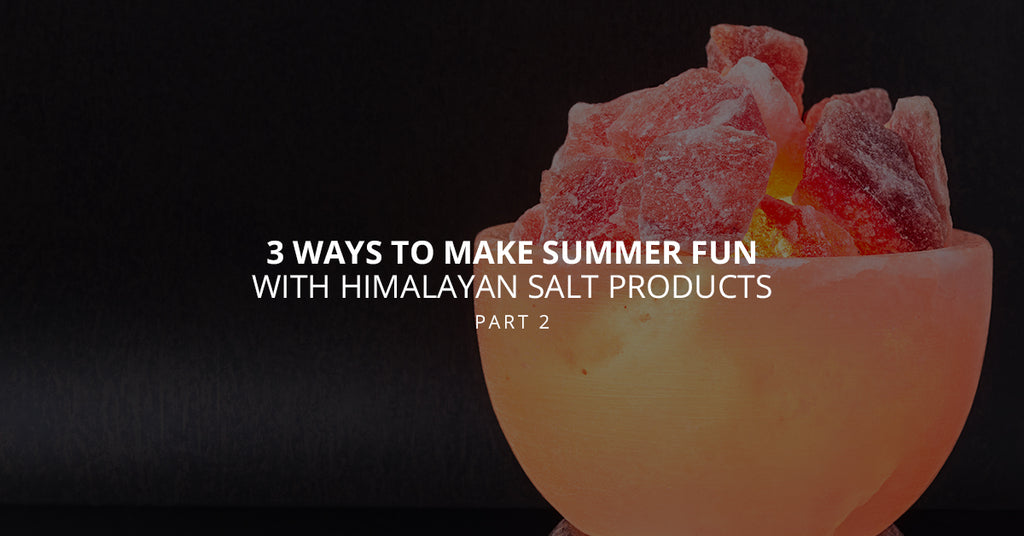 3 Ways to Make Summer Fun With Himalayan Salt Products, Part 2