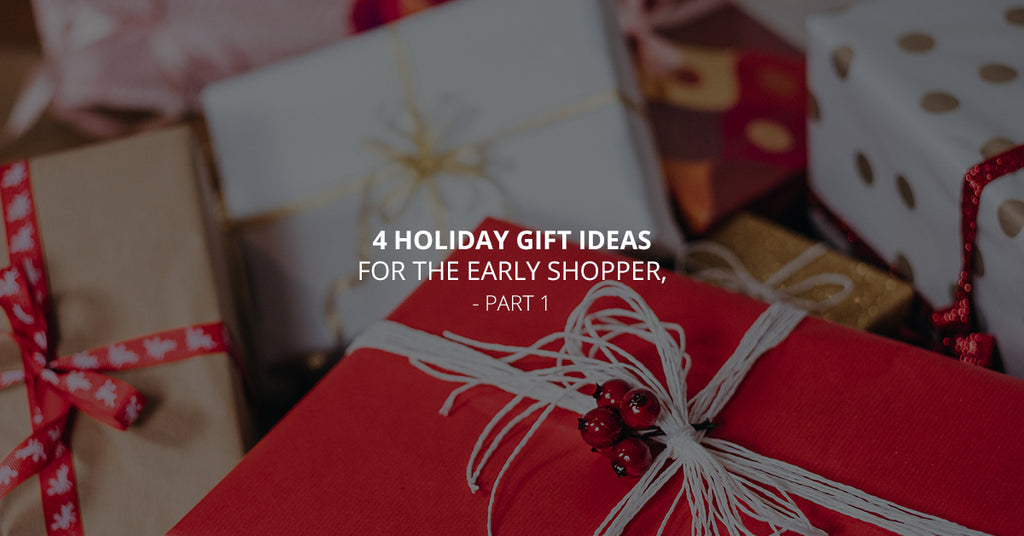 4 Holiday Gift Ideas For The Early Shopper, Part 1