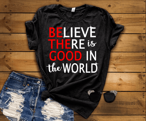 """BELIEVE there is good in the world"""