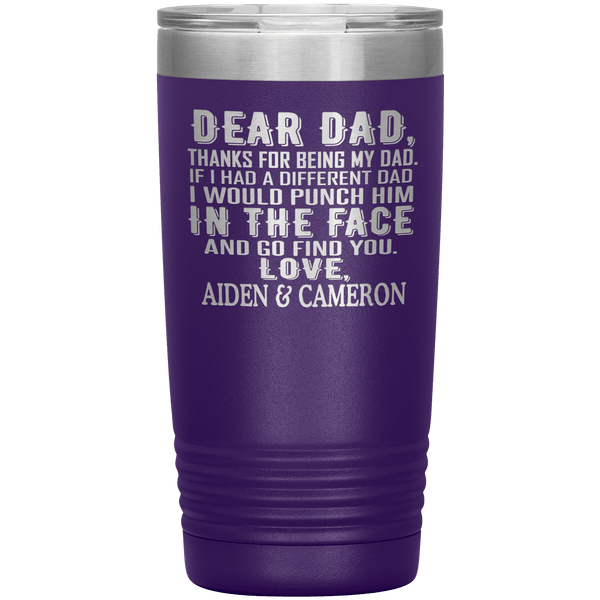 """DEAR DAD, THANKS FOR BEING MY DAD"" Tumbler. Personalize Your Nickname Dad, Daddy, or Write Your Nick Name Below."