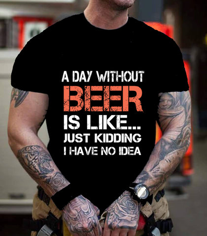 """A DAY WITHOUT BEER IS LIKE... JUST KIDDING""."