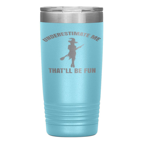 """UNDERESTIMATE ME THAT'LL BE FUN""TUMBLER"