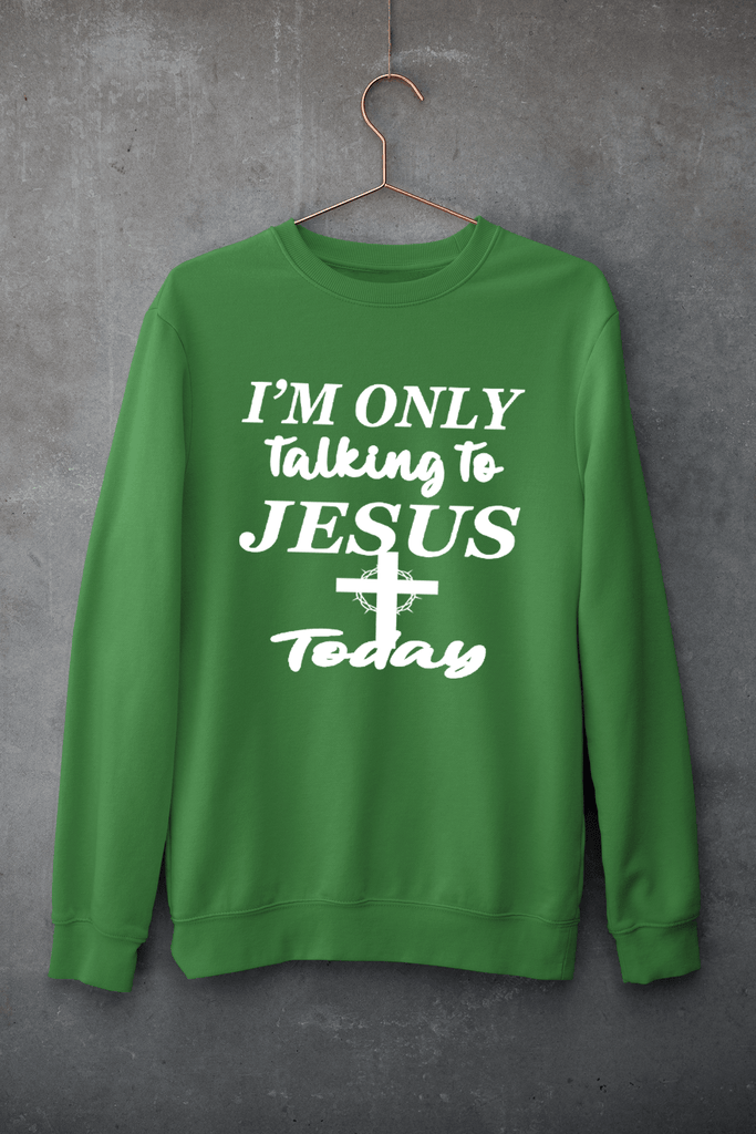 """I'M ONLY TALKING TO JESUS TODAY""- T-SHIRT,HOODIE AND SWEAT-SHIRT."