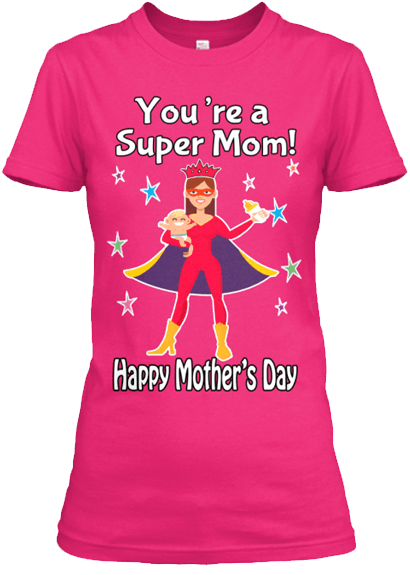 "Mom - ""You're A Super Mom! Tee "" Mother's Day Special Custom T-shirt"