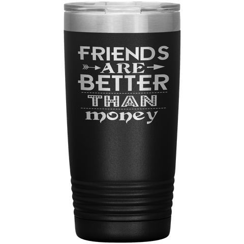 """Friends are better than Money""- Tumbler"