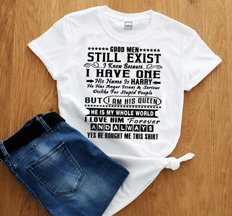 """Good Men Still Exist  I have One His Name is....He Is My Whole World..."" (T - Shirt)."