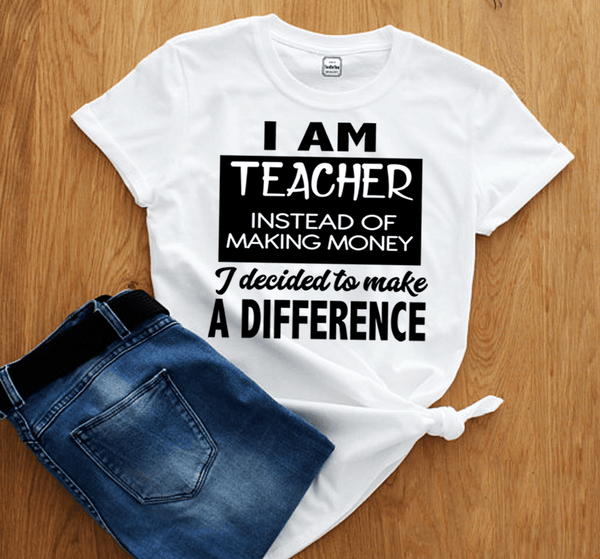 """I AM TEACHER INSTEAD OF MAKING MONEY I DECIDED TO MAKE DIFFERENCE"",T-SHIRT."