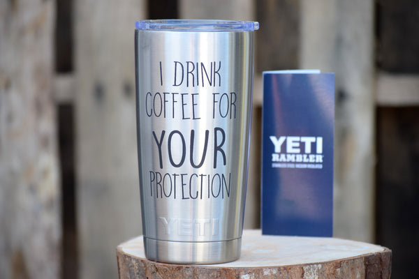 I Drink Coffee For Your Protection Engraved Yeti Rambler