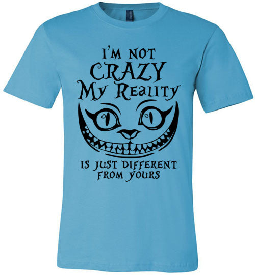 I'm Not Crazy, My Reality Is Just Different From Yours T-shirt V1 - TS