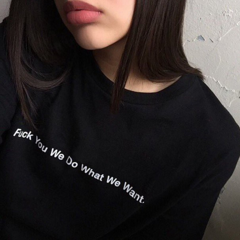 Fuck You We Do What We Want T Shirt