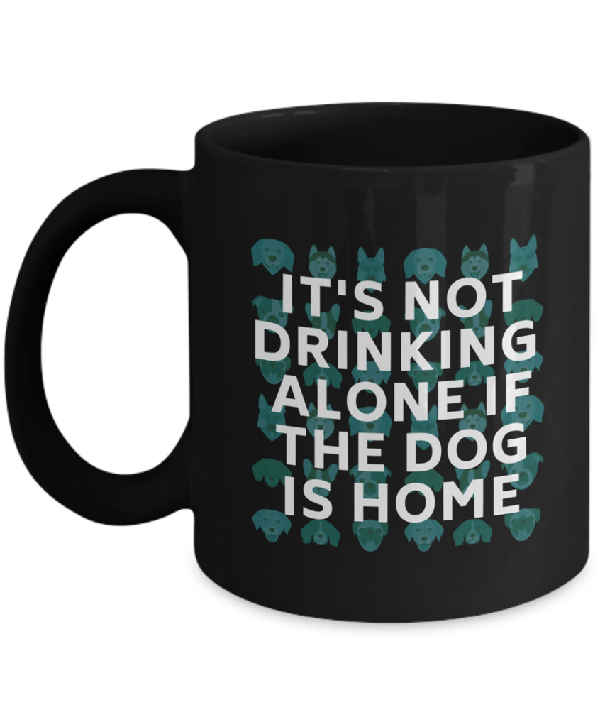 It's Not Drinking Alone if the Dog is Home - Mug