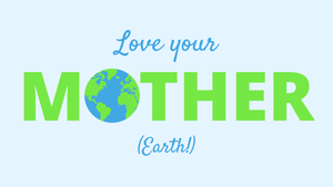 Happy Mother's Day, Mother Earth!