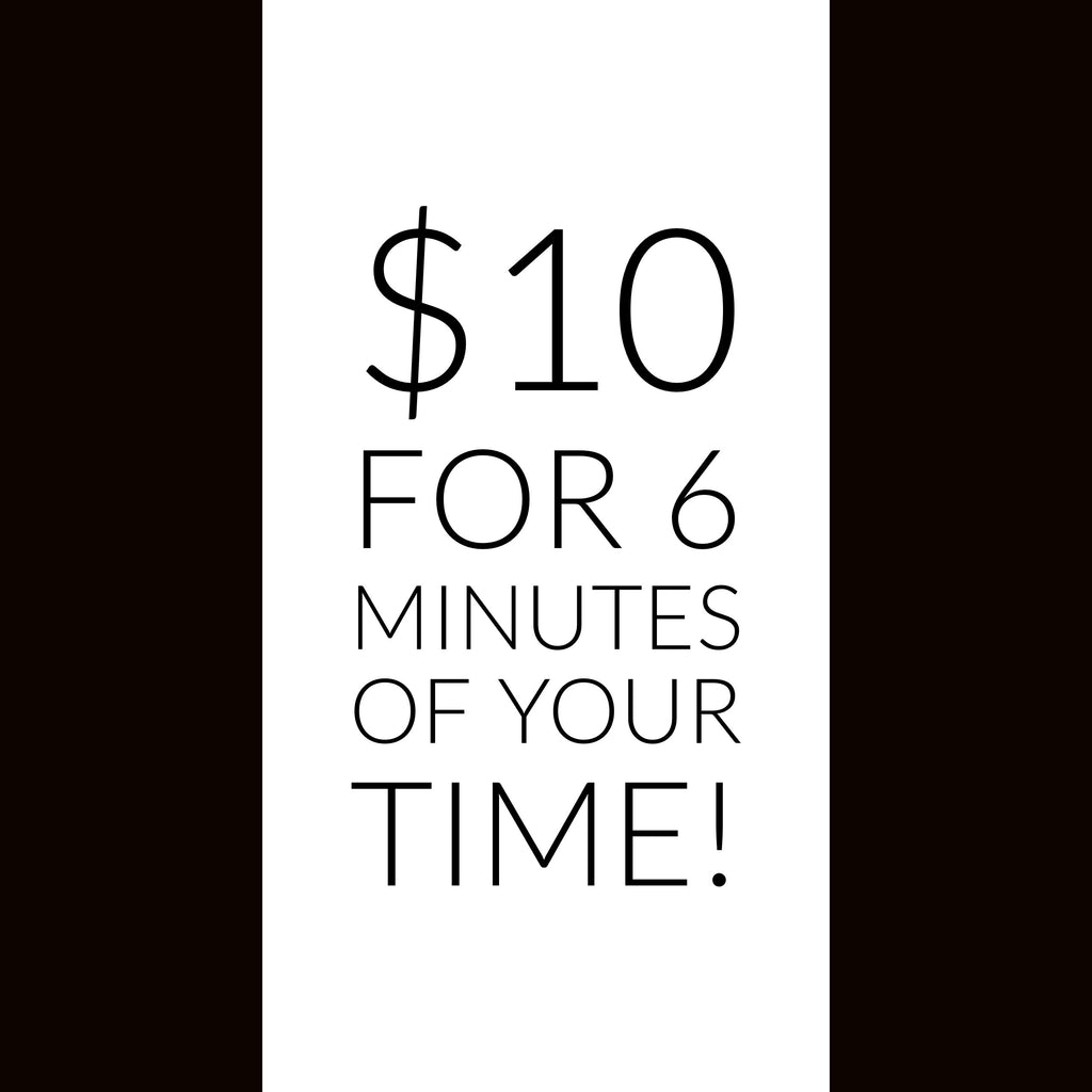 $10 for 6 Minutes of Your Time